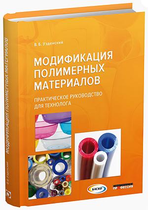 Модификация полимерных материалов. Практическое руководство для технолога, В.Б. Узденский